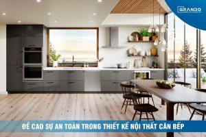 Đề cao sự an toàn trong thiết kế nội thất căn bếp.